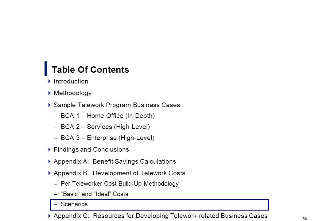 66 Table Of Contents Introduction Methodology Sample Telework Program Business Cases –BCA 1 – Home Office (In-Depth) –BCA 2 – Services (High-Level) –BCA 3 – Enterprise (High-Level) Findings and Conclusions Appendix A: Benefit Savings Calculations Appendix B: Development of Telework Costs –Per Teleworker Cost Build-Up Methodology –Basic and Ideal Costs –Scenarios Appendix C: Resources for Developing Telework-related Business Cases