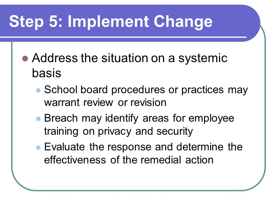 Step 5: Implement Change Address the situation on a systemic basis School board procedures or practices may warrant review or revision Breach may iden