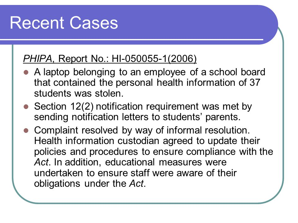 Recent Cases PHIPA, Report No.: HI-050055-1(2006) A laptop belonging to an employee of a school board that contained the personal health information o