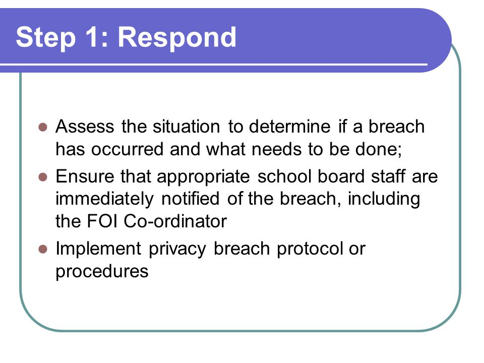 Step 1: Respond Assess the situation to determine if a breach has occurred and what needs to be done; Ensure that appropriate school board staff are i