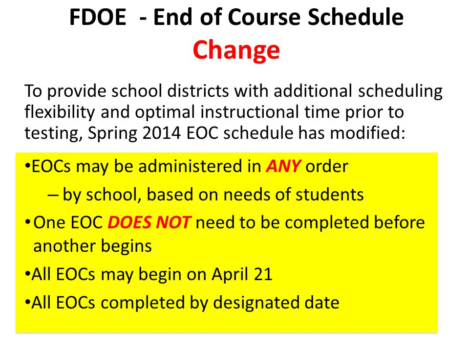 FDOE - End of Course Schedule Change To provide school districts with additional scheduling flexibility and optimal instructional time prior to testin