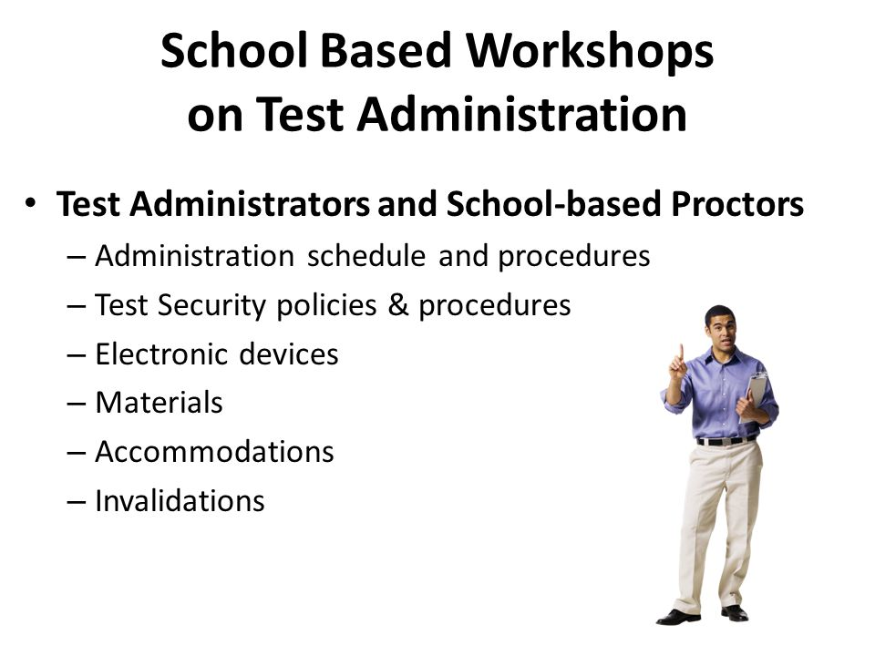 Test Administrators and School-based Proctors – Administration schedule and procedures – Test Security policies & procedures – Electronic devices – Ma