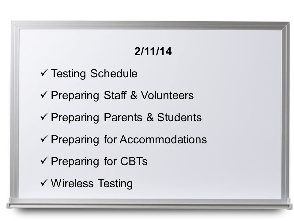2/11/14 Testing Schedule Preparing Staff & Volunteers Preparing Parents & Students Preparing for Accommodations Preparing for CBTs Wireless Testing