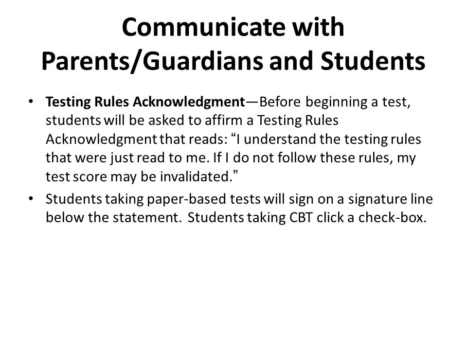 Communicate with Parents/Guardians and Students Testing Rules AcknowledgmentBefore beginning a test, students will be asked to affirm a Testing Rules