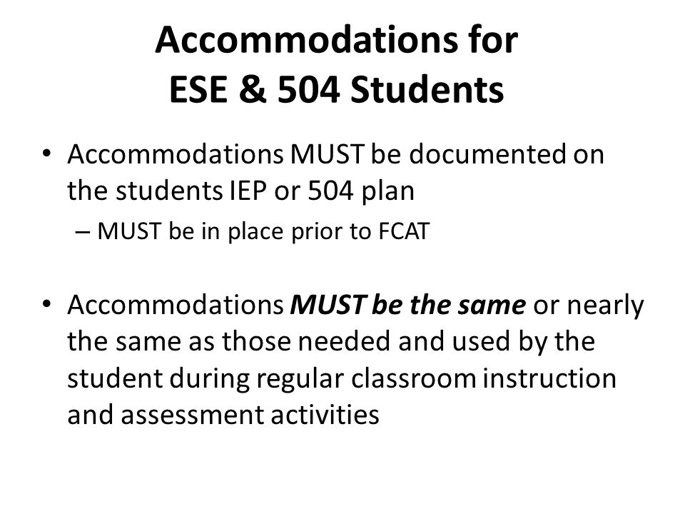 Accommodations for ESE & 504 Students Accommodations MUST be documented on the students IEP or 504 plan – MUST be in place prior to FCAT Accommodation