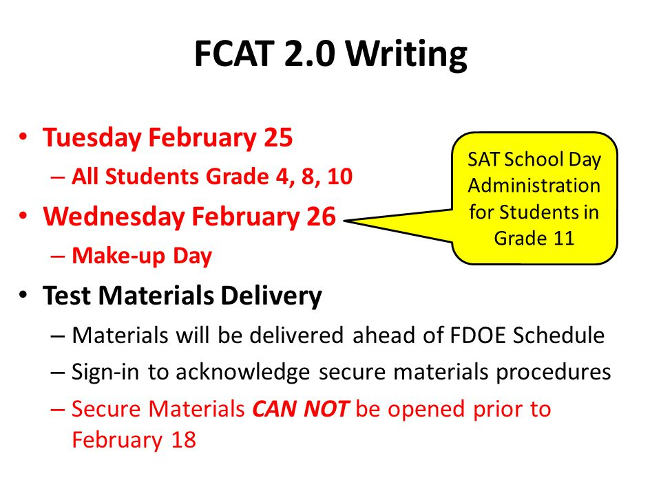 FCAT 2.0 Writing Tuesday February 25 – All Students Grade 4, 8, 10 Wednesday February 26 – Make-up Day Test Materials Delivery – Materials will be del
