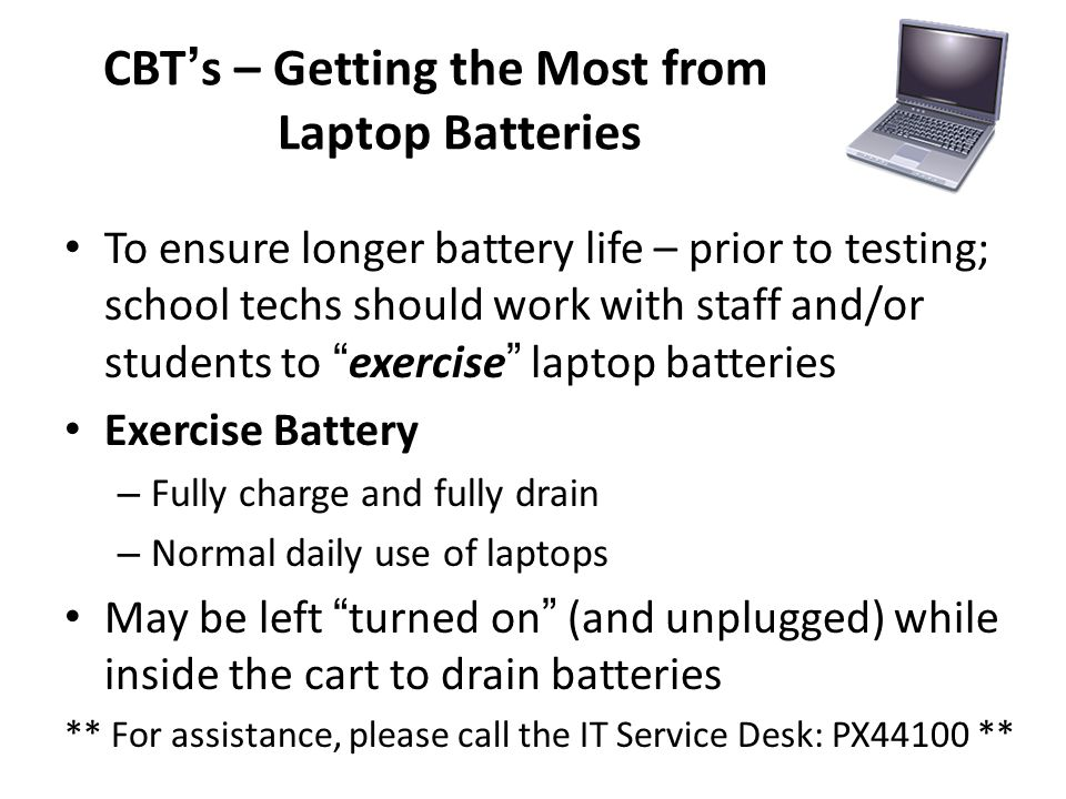 CBTs – Getting the Most from Laptop Batteries To ensure longer battery life – prior to testing; school techs should work with staff and/or students to