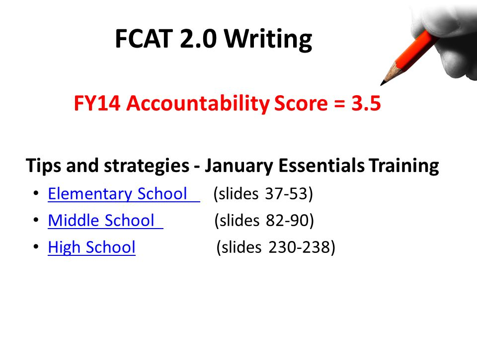 FCAT 2.0 Writing FY14 Accountability Score = 3.5 Tips and strategies - January Essentials Training Elementary School (slides 37-53) Elementary School