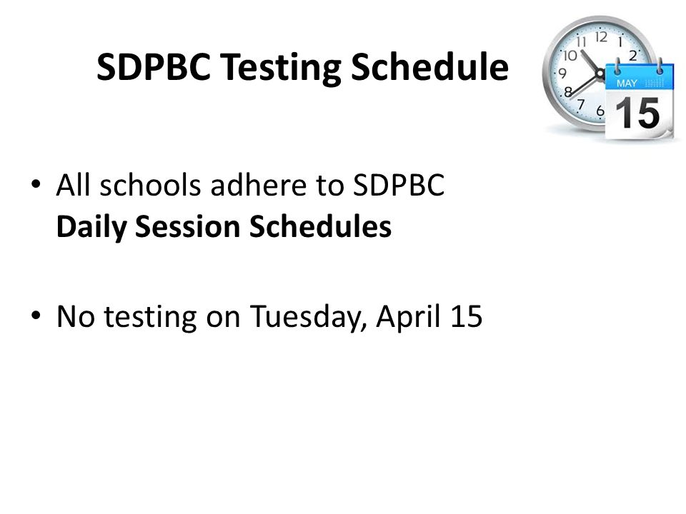 SDPBC Testing Schedule All schools adhere to SDPBC Daily Session Schedules No testing on Tuesday, April 15
