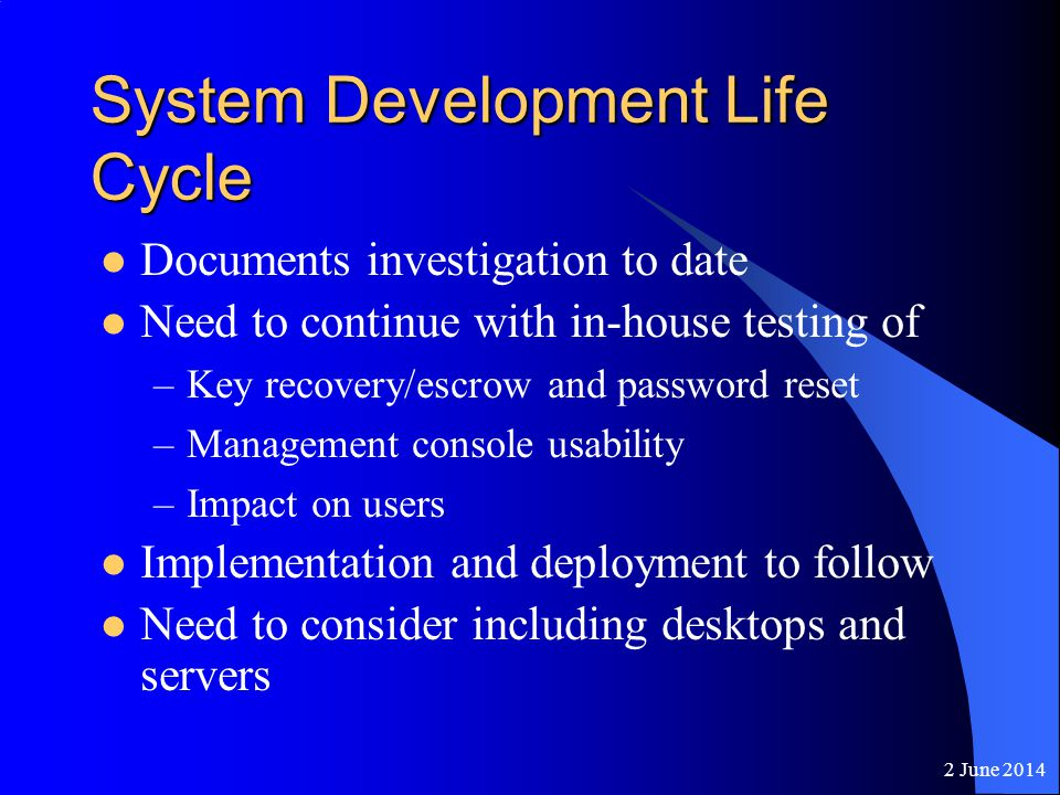 2 June 2014 System Development Life Cycle Documents investigation to date Need to continue with in-house testing of –Key recovery/escrow and password reset –Management console usability –Impact on users Implementation and deployment to follow Need to consider including desktops and servers