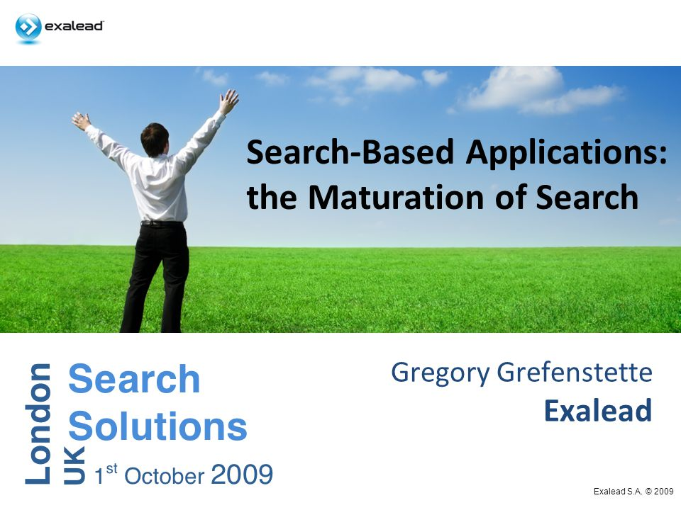 Gregory Grefenstette Exalead Exalead S.A. © 2009 Search-Based Applications: the Maturation of Search
