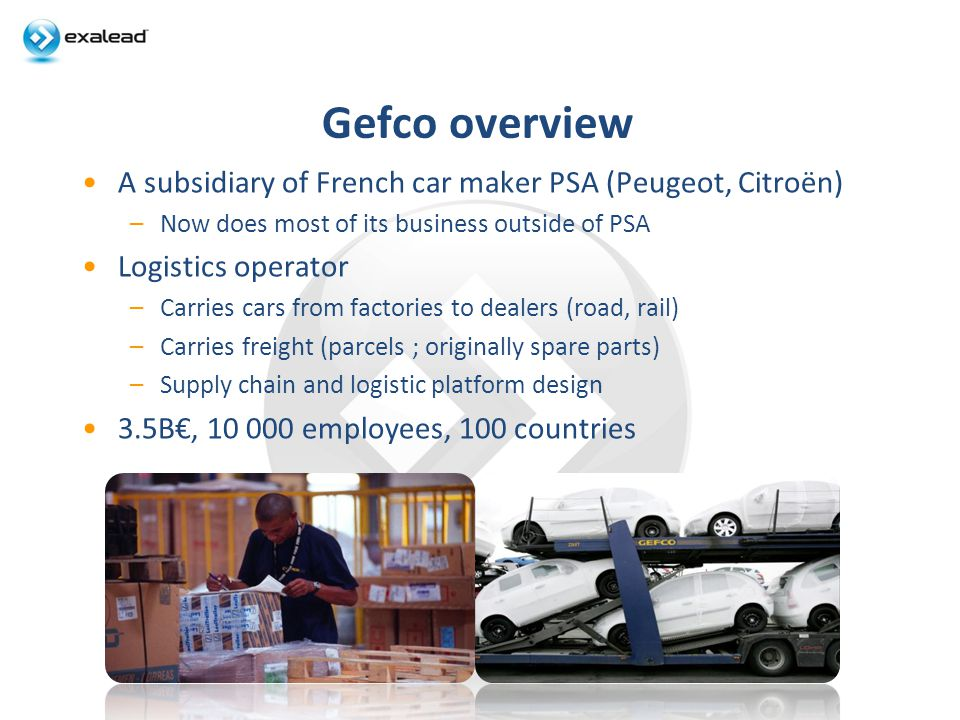 Gefco overview A subsidiary of French car maker PSA (Peugeot, Citroën) –Now does most of its business outside of PSA Logistics operator –Carries cars from factories to dealers (road, rail) –Carries freight (parcels ; originally spare parts) –Supply chain and logistic platform design 3.5B, 10 000 employees, 100 countries