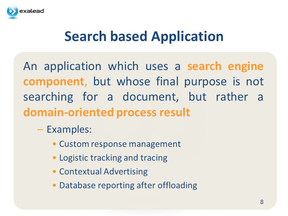Search based Application An application which uses a search engine component, but whose final purpose is not searching for a document, but rather a domain-oriented process result –Examples: Custom response management Logistic tracking and tracing Contextual Advertising Database reporting after offloading 8