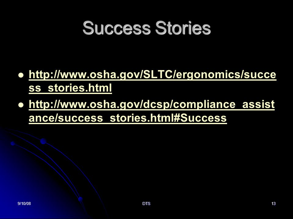 9/10/08DTS13 Success Stories http://www.osha.gov/SLTC/ergonomics/succe ss_stories.html http://www.osha.gov/SLTC/ergonomics/succe ss_stories.html http://www.osha.gov/dcsp/compliance_assist ance/success_stories.html#Success http://www.osha.gov/dcsp/compliance_assist ance/success_stories.html#Success