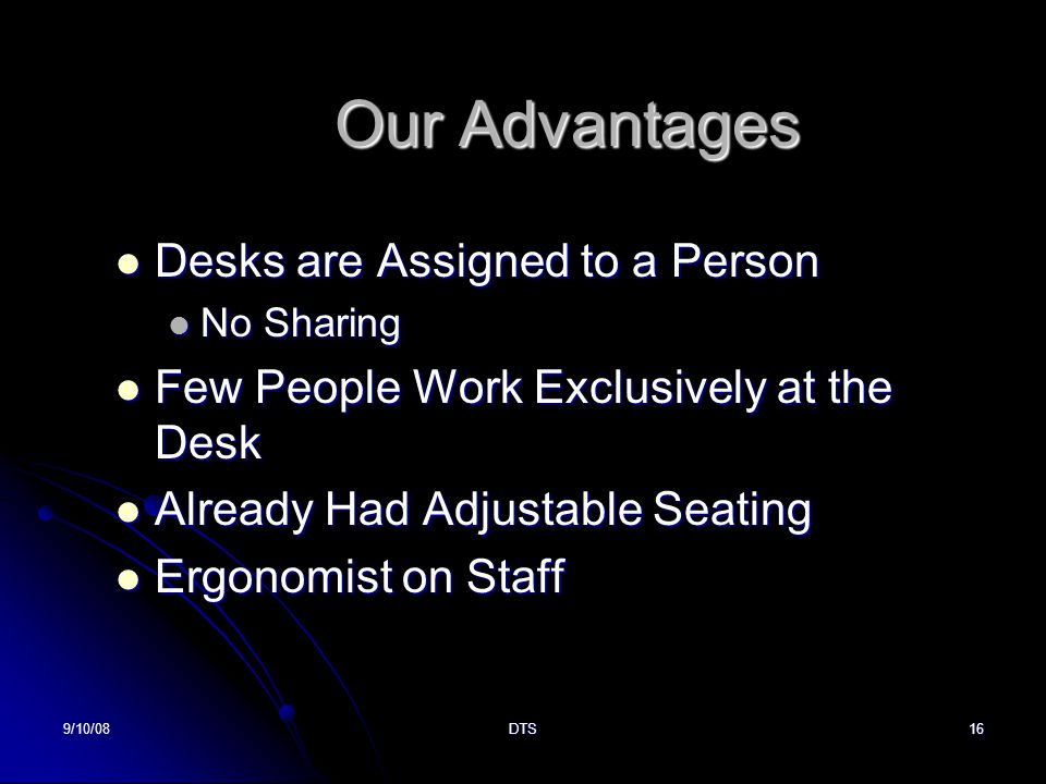 9/10/08DTS16 Our Advantages Desks are Assigned to a Person Desks are Assigned to a Person No Sharing No Sharing Few People Work Exclusively at the Desk Few People Work Exclusively at the Desk Already Had Adjustable Seating Already Had Adjustable Seating Ergonomist on Staff Ergonomist on Staff
