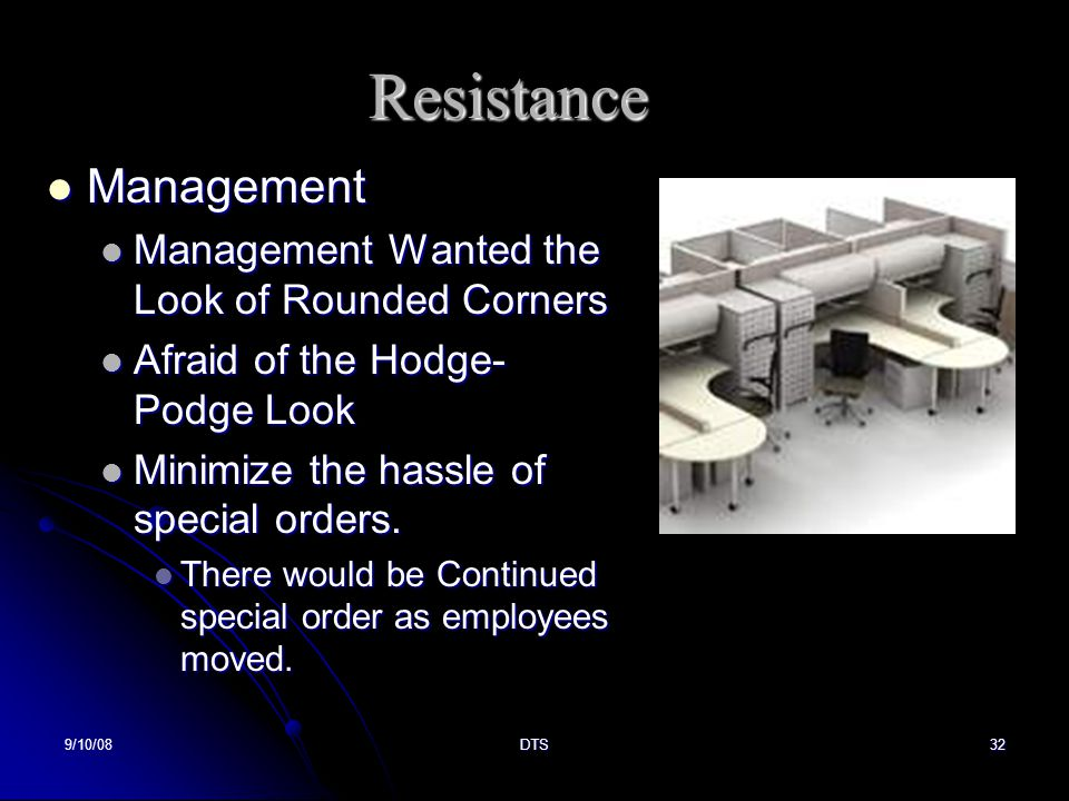 9/10/08DTS32 Resistance Management Management Management Wanted the Look of Rounded Corners Management Wanted the Look of Rounded Corners Afraid of the Hodge- Podge Look Afraid of the Hodge- Podge Look Minimize the hassle of special orders.