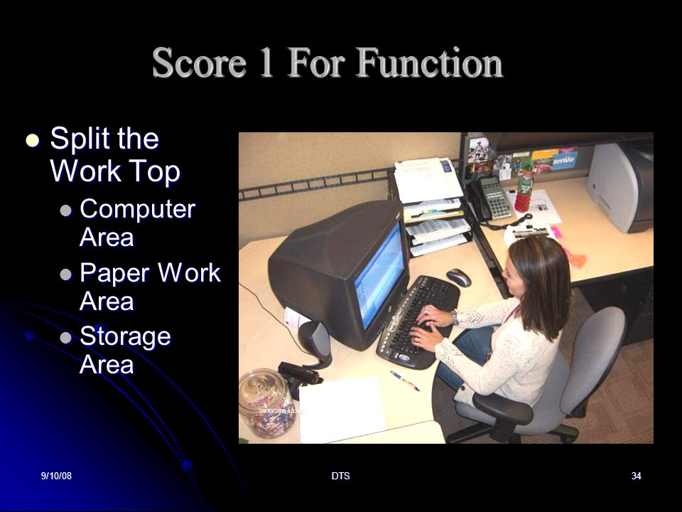 9/10/08DTS34 Score 1 For Function Split the Work Top Split the Work Top Computer Area Computer Area Paper Work Area Paper Work Area Storage Area Storage Area