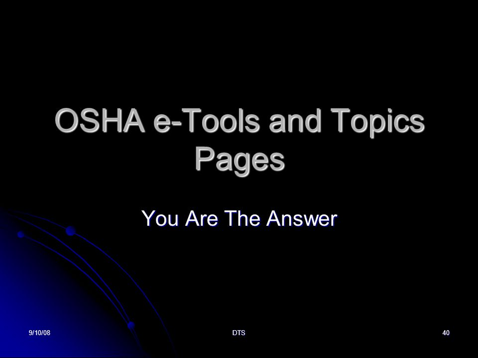 9/10/08DTS40 OSHA e-Tools and Topics Pages You Are The Answer