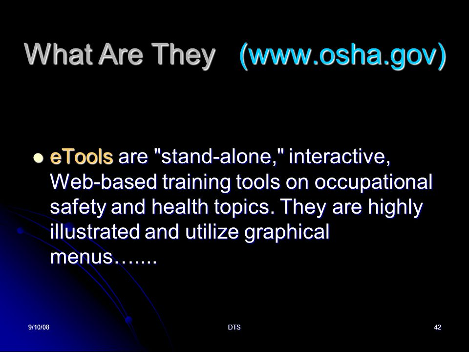 9/10/08DTS42 What Are They (www.osha.gov) eTools are stand-alone, interactive, Web-based training tools on occupational safety and health topics.