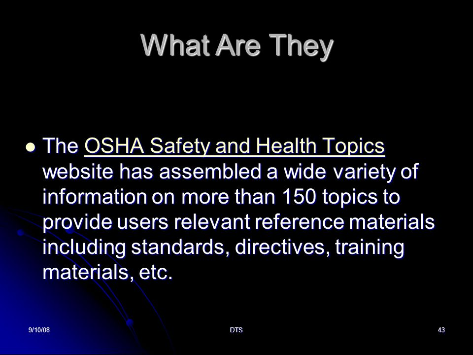 9/10/08DTS43 What Are They The OSHA Safety and Health Topics website has assembled a wide variety of information on more than 150 topics to provide users relevant reference materials including standards, directives, training materials, etc.