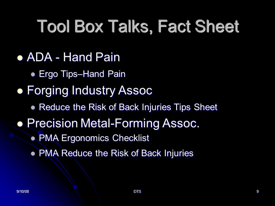 9/10/08DTS9 Tool Box Talks, Fact Sheet ADA - Hand Pain ADA - Hand Pain Ergo Tips–Hand Pain Ergo Tips–Hand Pain Forging Industry Assoc Forging Industry Assoc Reduce the Risk of Back Injuries Tips Sheet Reduce the Risk of Back Injuries Tips Sheet Precision Metal-Forming Assoc.