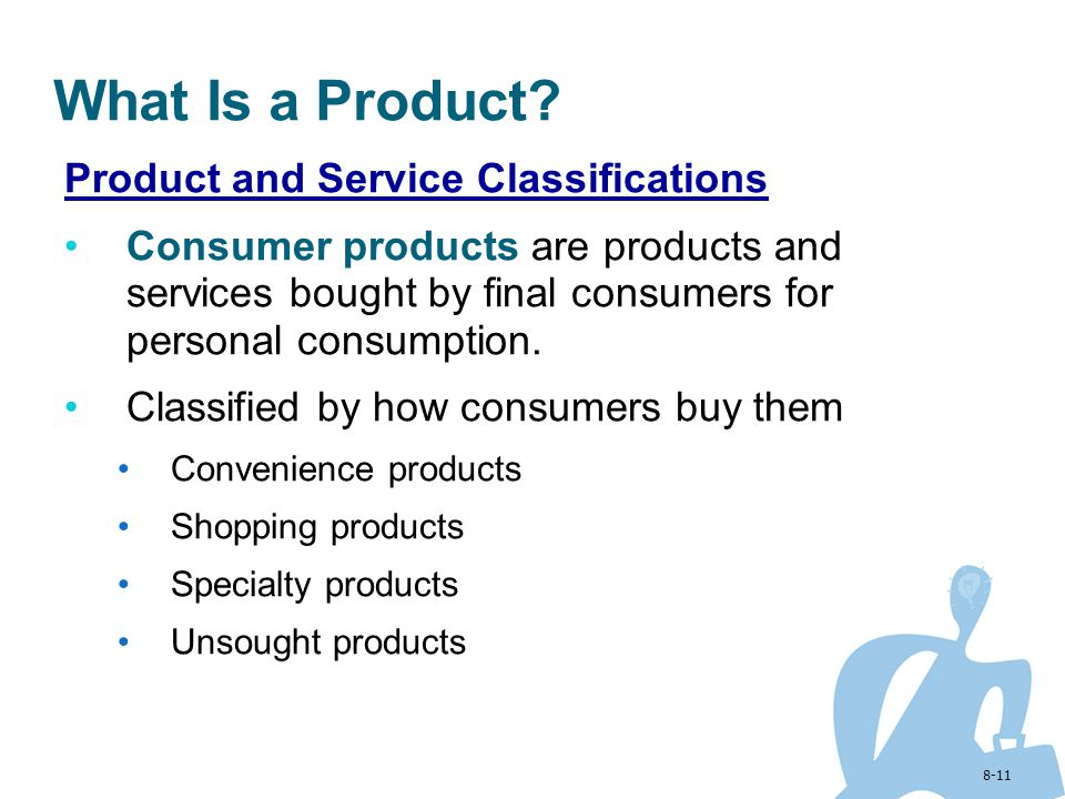 8-11 What Is a Product? Product and Service Classifications Consumer products are products and services bought by final consumers for personal consump