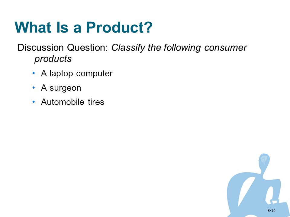 8-16 What Is a Product? Discussion Question: Classify the following consumer products A laptop computer A surgeon Automobile tires