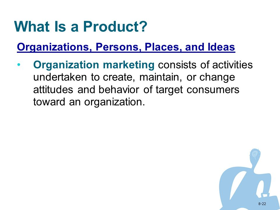 8-22 What Is a Product? Organizations, Persons, Places, and Ideas Organization marketing consists of activities undertaken to create, maintain, or cha