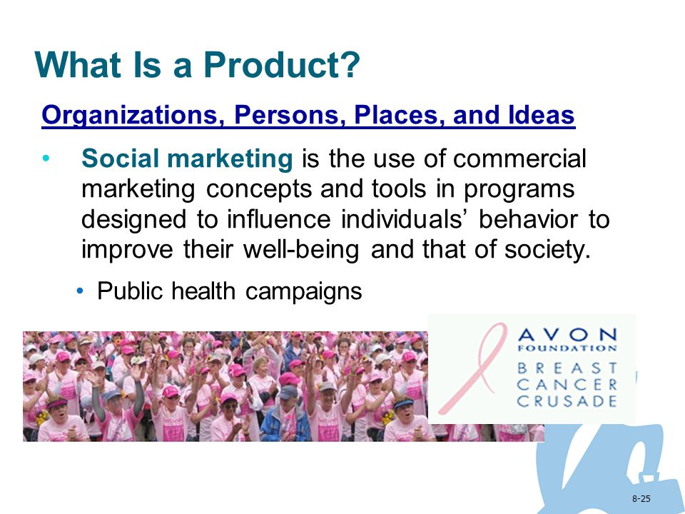 8-25 Organizations, Persons, Places, and Ideas Social marketing is the use of commercial marketing concepts and tools in programs designed to influenc