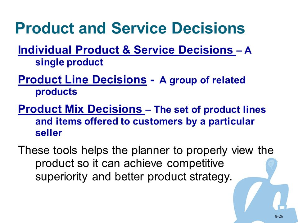 8-26 Product and Service Decisions Individual Product & Service Decisions – A single product Product Line Decisions - A group of related products Prod