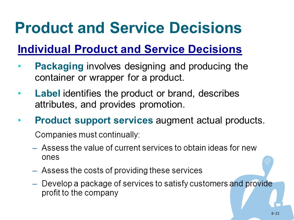 8-33 Product and Service Decisions Individual Product and Service Decisions Packaging involves designing and producing the container or wrapper for a