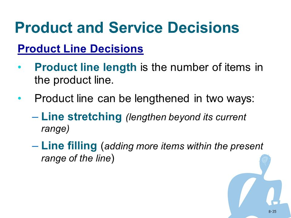 8-35 Product and Service Decisions Product Line Decisions Product line length is the number of items in the product line. Product line can be lengthen