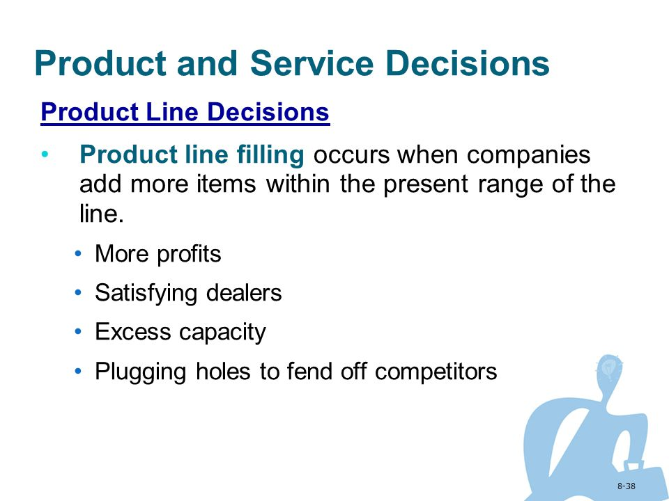 8-38 Product and Service Decisions Product Line Decisions Product line filling occurs when companies add more items within the present range of the li
