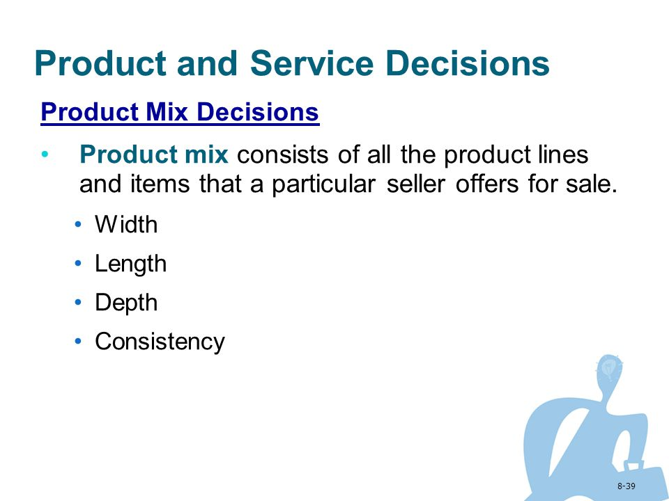 8-39 Product and Service Decisions Product Mix Decisions Product mix consists of all the product lines and items that a particular seller offers for s