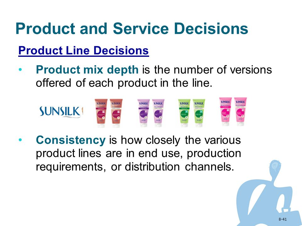 8-41 Product and Service Decisions Product Line Decisions Product mix depth is the number of versions offered of each product in the line. Consistency