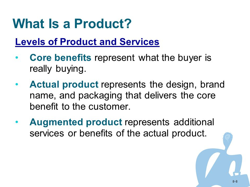 8-8 What Is a Product? Levels of Product and Services Core benefits represent what the buyer is really buying. Actual product represents the design, b
