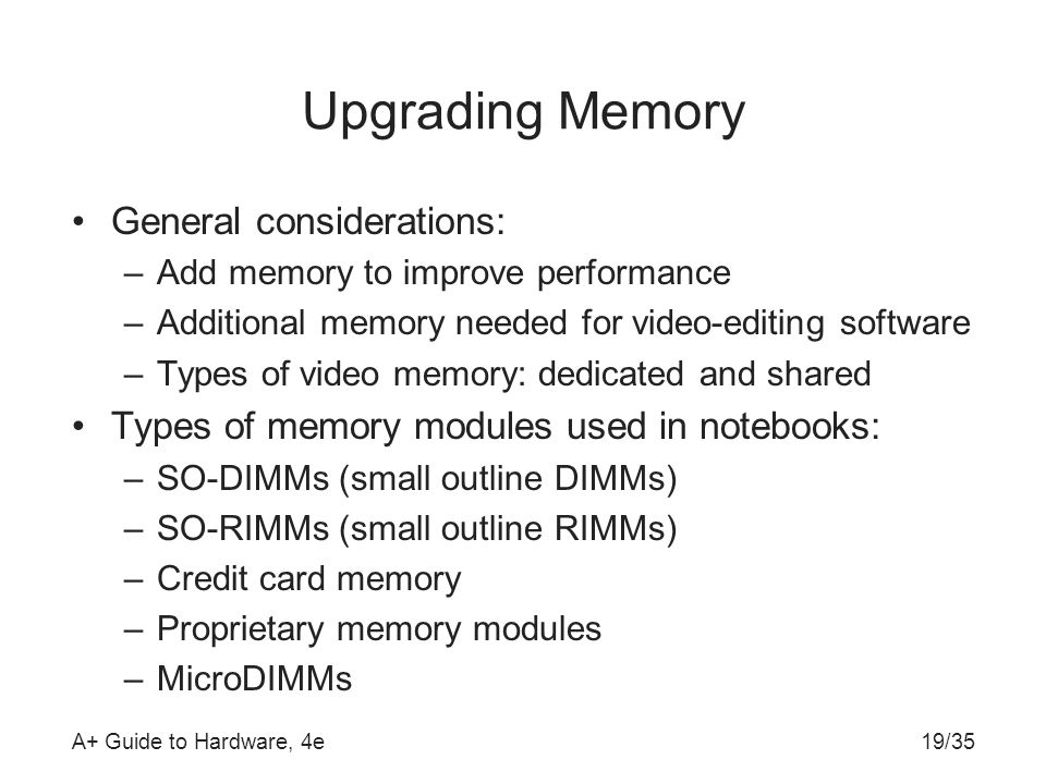 A+ Guide to Hardware, 4e19/35 Upgrading Memory General considerations: –Add memory to improve performance –Additional memory needed for video-editing