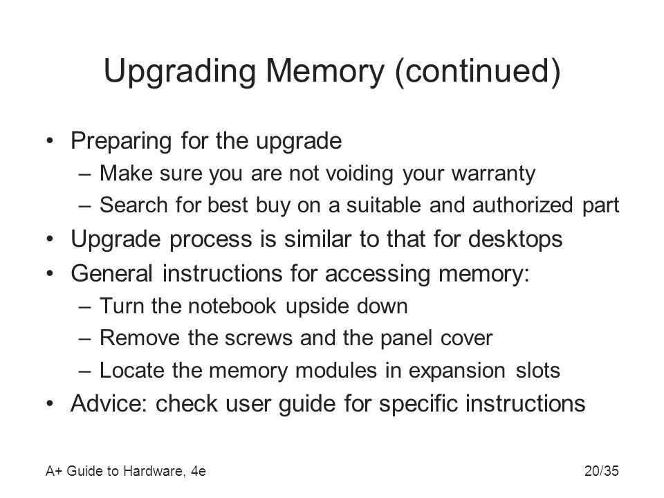 A+ Guide to Hardware, 4e20/35 Upgrading Memory (continued) Preparing for the upgrade –Make sure you are not voiding your warranty –Search for best buy