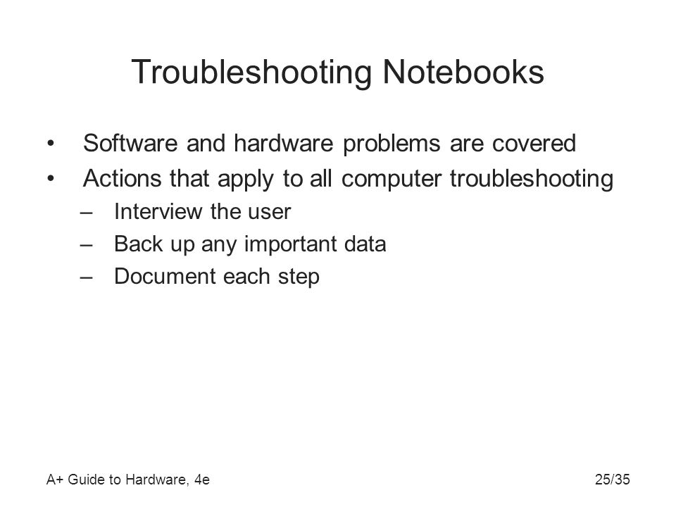 A+ Guide to Hardware, 4e25/35 Troubleshooting Notebooks Software and hardware problems are covered Actions that apply to all computer troubleshooting