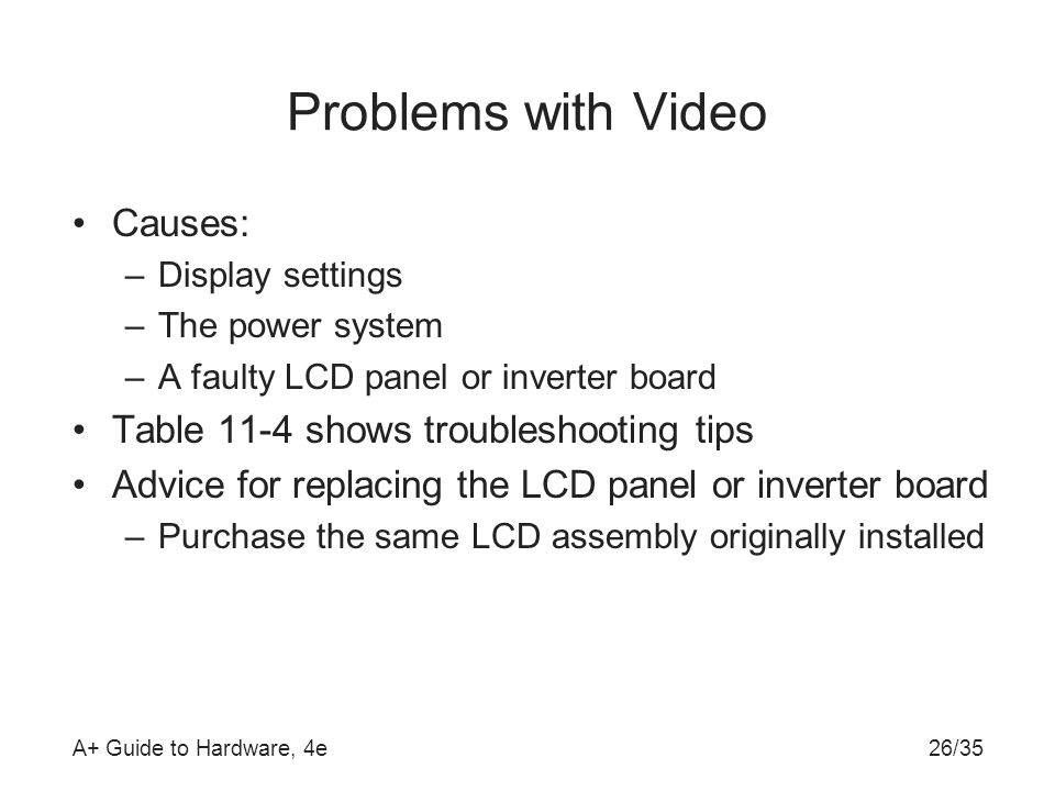 A+ Guide to Hardware, 4e26/35 Problems with Video Causes: –Display settings –The power system –A faulty LCD panel or inverter board Table 11-4 shows t