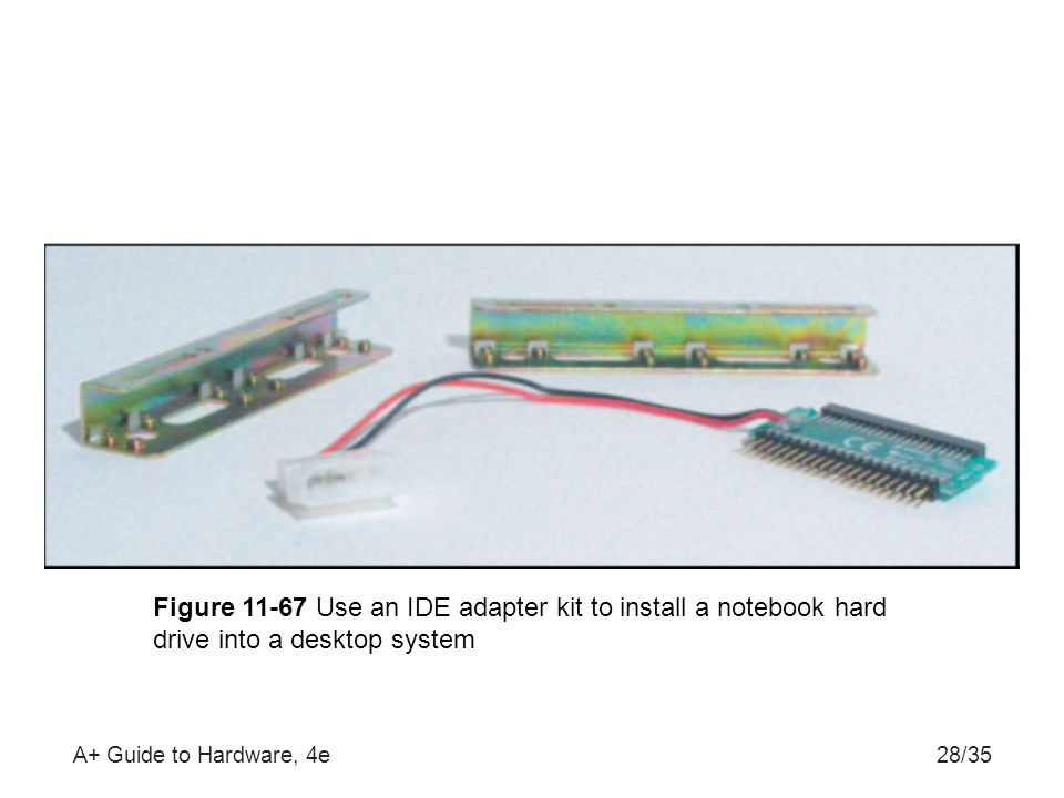 A+ Guide to Hardware, 4e28/35 Figure 11-67 Use an IDE adapter kit to install a notebook hard drive into a desktop system