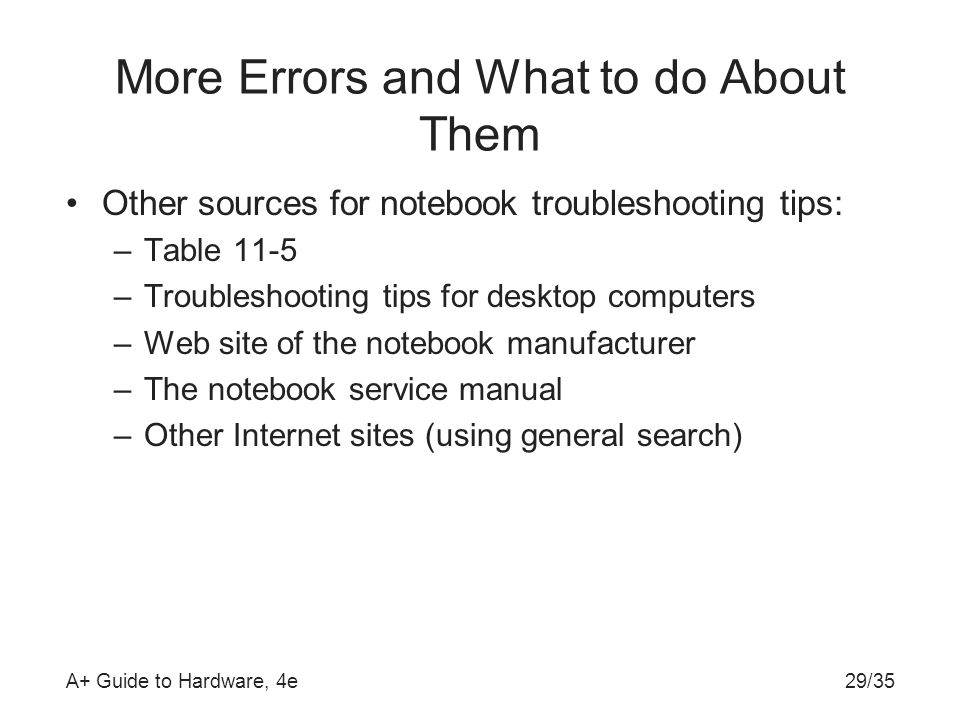 A+ Guide to Hardware, 4e29/35 More Errors and What to do About Them Other sources for notebook troubleshooting tips: –Table 11-5 –Troubleshooting tips