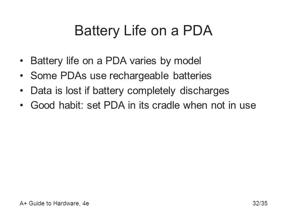 A+ Guide to Hardware, 4e32/35 Battery Life on a PDA Battery life on a PDA varies by model Some PDAs use rechargeable batteries Data is lost if battery