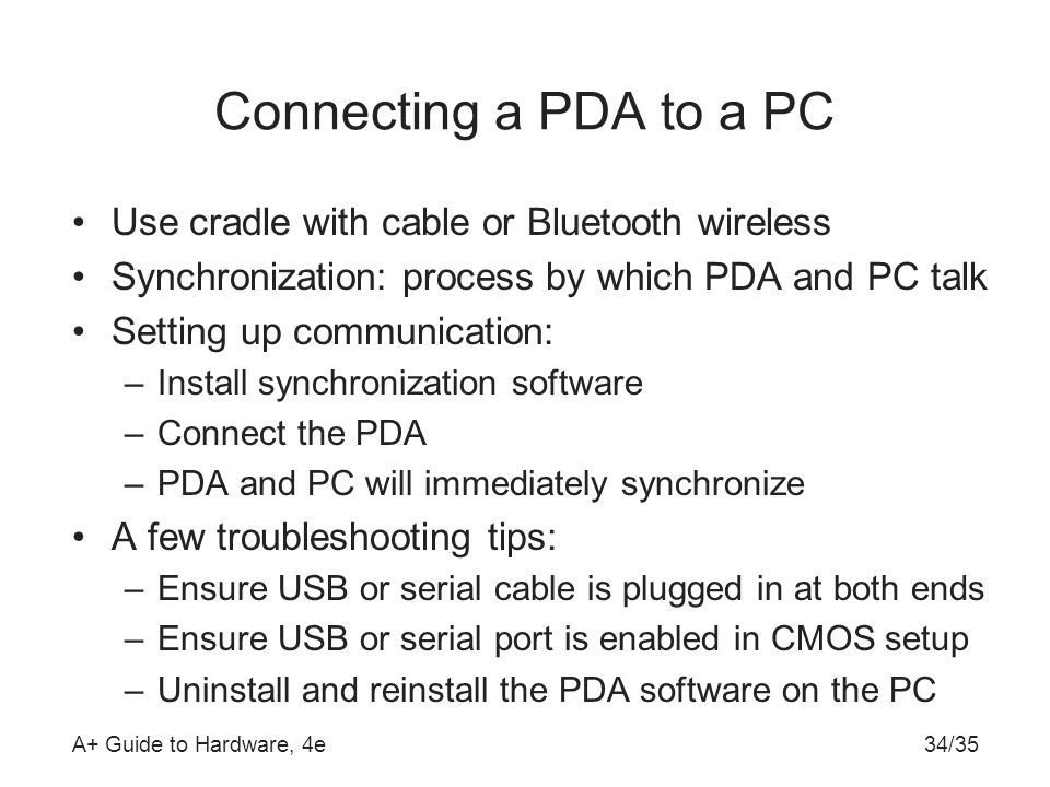 A+ Guide to Hardware, 4e34/35 Connecting a PDA to a PC Use cradle with cable or Bluetooth wireless Synchronization: process by which PDA and PC talk S