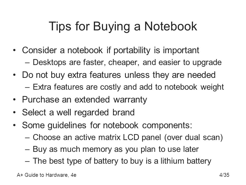 A+ Guide to Hardware, 4e4/35 Tips for Buying a Notebook Consider a notebook if portability is important –Desktops are faster, cheaper, and easier to u