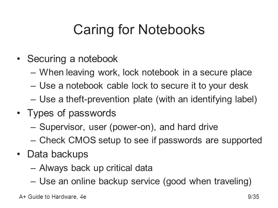 A+ Guide to Hardware, 4e9/35 Caring for Notebooks Securing a notebook –When leaving work, lock notebook in a secure place –Use a notebook cable lock t