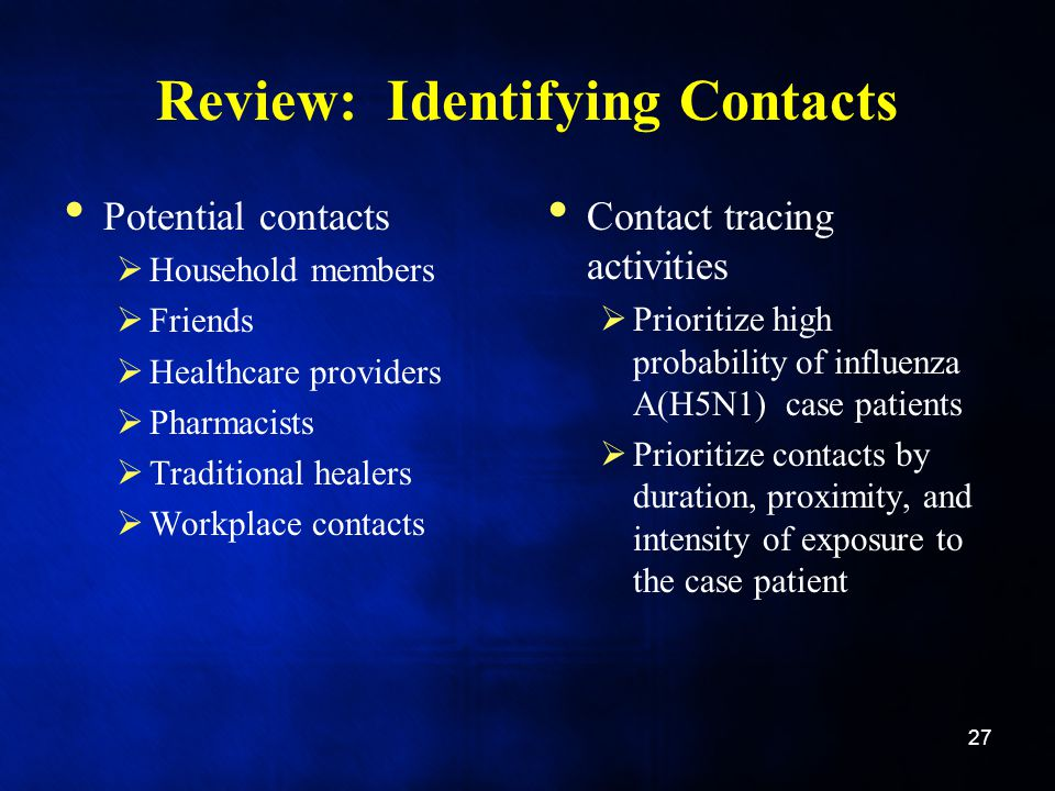 Review: Identifying Contacts Potential contacts Household members Friends Healthcare providers Pharmacists Traditional healers Workplace contacts Cont