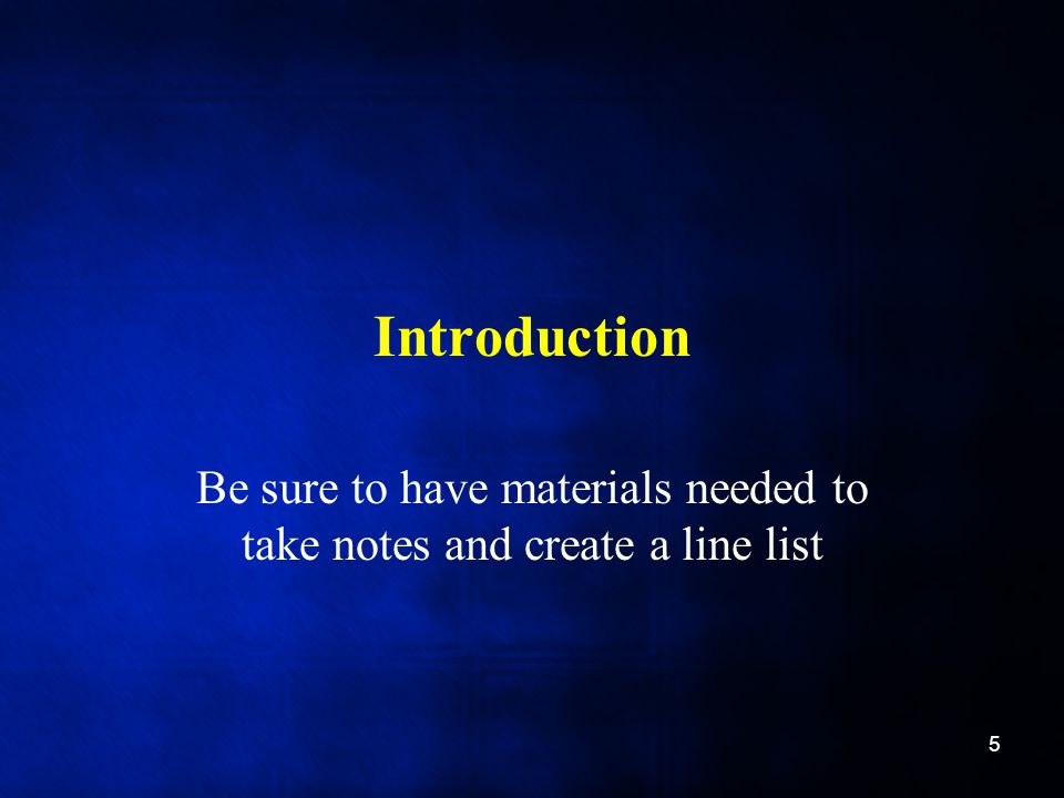 Introduction Be sure to have materials needed to take notes and create a line list 5