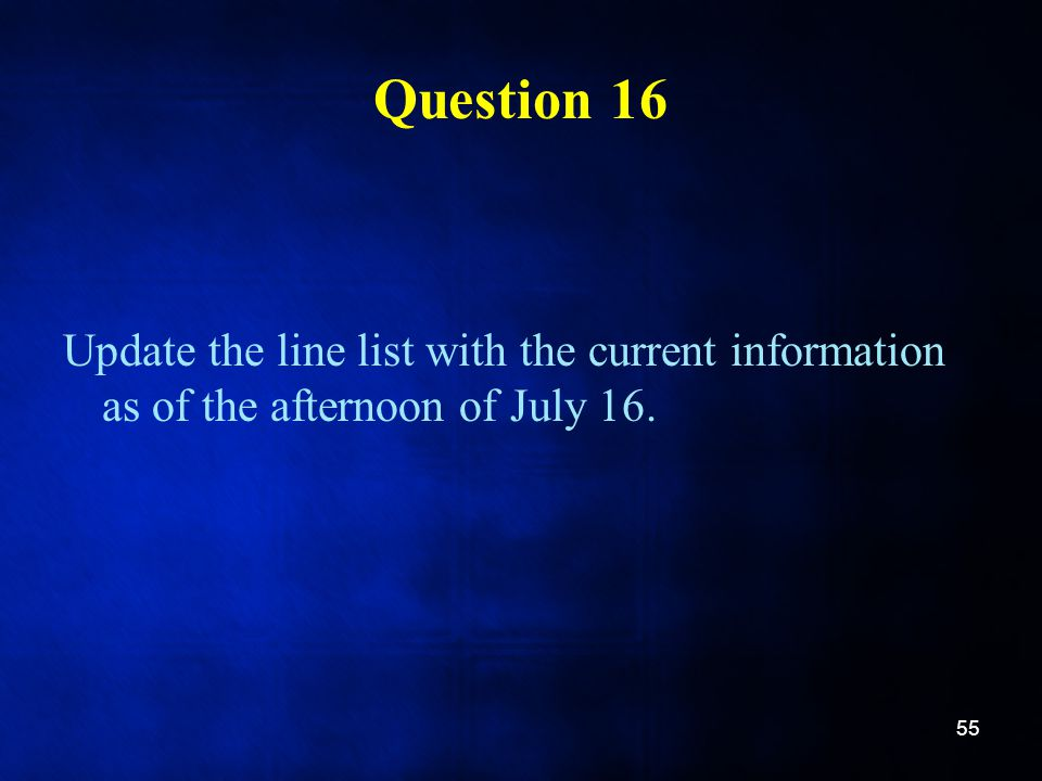 Question 16 Update the line list with the current information as of the afternoon of July 16. 55