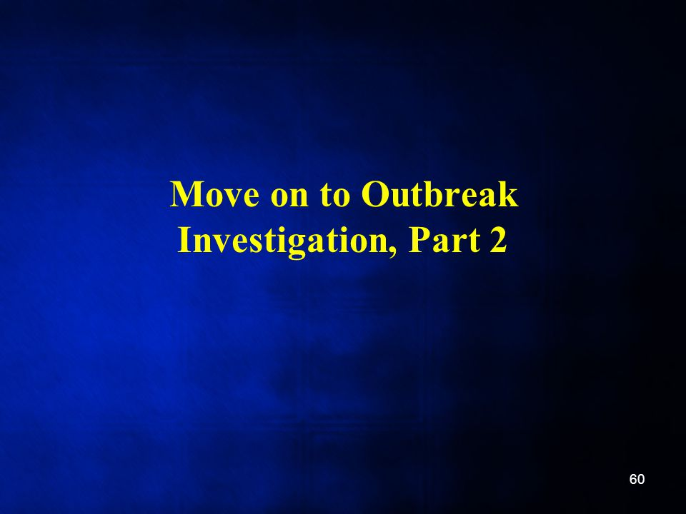 Move on to Outbreak Investigation, Part 2 60